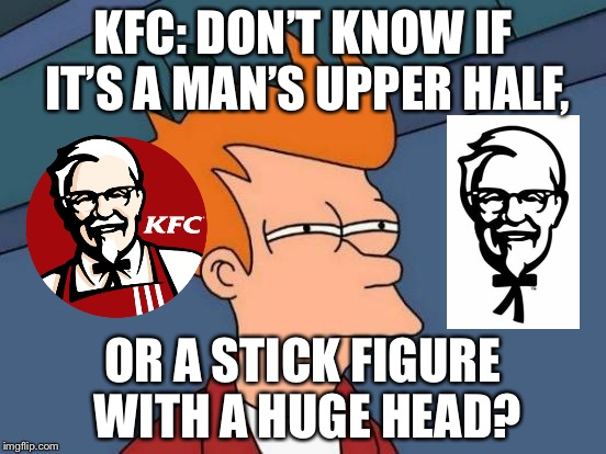 Did anybody else notice that? | KFC: DON'T KNOW IF IT'S A MAN'S UPPER HALF, OR A STICK FIGURE WITH A HUGE HEAD? | image tagged in memes,futurama fry,kfc,colonel sanders,stick figure | made w/ Imgflip meme maker