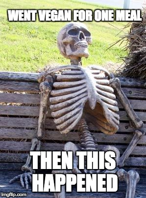 Waiting Skeleton Meme | WENT VEGAN FOR ONE MEAL THEN THIS HAPPENED | image tagged in memes,waiting skeleton | made w/ Imgflip meme maker