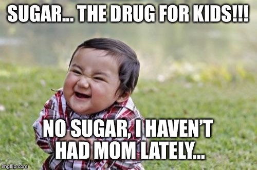 Evil Toddler Meme | SUGAR... THE DRUG FOR KIDS!!! NO SUGAR, I HAVEN'T HAD MOM LATELY... | image tagged in memes,evil toddler | made w/ Imgflip meme maker