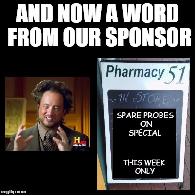 Life imitates memes... | AND NOW A WORD FROM OUR SPONSOR | image tagged in ancient aliens | made w/ Imgflip meme maker