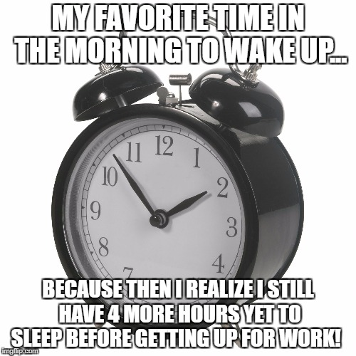 Alarm clock | MY FAVORITE TIME IN THE MORNING TO WAKE UP... BECAUSE THEN I REALIZE I STILL HAVE 4 MORE HOURS YET TO SLEEP BEFORE GETTING UP FOR WORK! | image tagged in alarm clock | made w/ Imgflip meme maker