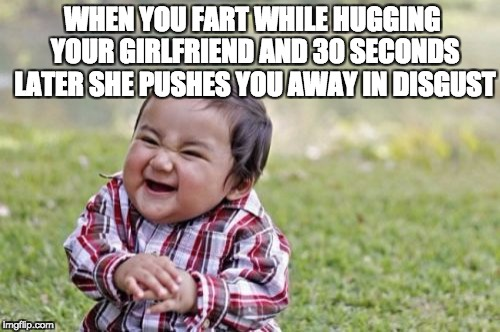 Evil Toddler Meme | WHEN YOU FART WHILE HUGGING YOUR GIRLFRIEND AND 30 SECONDS LATER SHE PUSHES YOU AWAY IN DISGUST | image tagged in memes,evil toddler | made w/ Imgflip meme maker