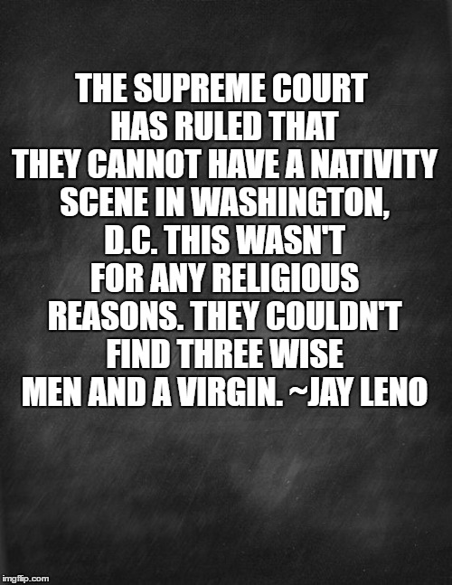 Christmas In D.C. | THE SUPREME COURT HAS RULED THAT THEY CANNOT HAVE A NATIVITY SCENE IN WASHINGTON, D.C. THIS WASN'T FOR ANY RELIGIOUS REASONS. THEY COULDN'T  | image tagged in christmas,memes,funny memes | made w/ Imgflip meme maker