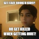 GET FACE BOOKED KIDS!! OR GET KILLED WHEN GETTING HURT! | image tagged in me | made w/ Imgflip meme maker