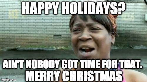 And Happy New Year. | HAPPY HOLIDAYS? AIN'T NOBODY GOT TIME FOR THAT. MERRY CHRISTMAS | image tagged in memes,aint nobody got time for that,merry christmas,happy holidays,happy new year | made w/ Imgflip meme maker