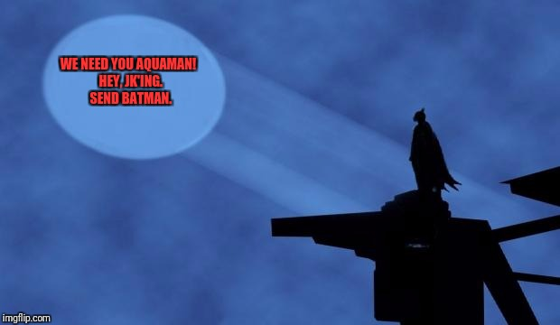 batman signal | WE NEED YOU AQUAMAN!  HEY, JK'ING.  SEND BATMAN. | image tagged in batman signal | made w/ Imgflip meme maker