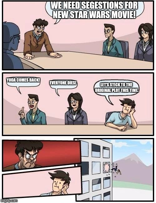 Boardroom Meeting Suggestion Meme | WE NEED SEGESTIONS FOR NEW STAR WARS MOVIE! YODA COMES BACK! EVERYONE DIES! LET'S STICK TO THE ORIGINAL PLOT THIS TIME. | image tagged in memes,boardroom meeting suggestion | made w/ Imgflip meme maker