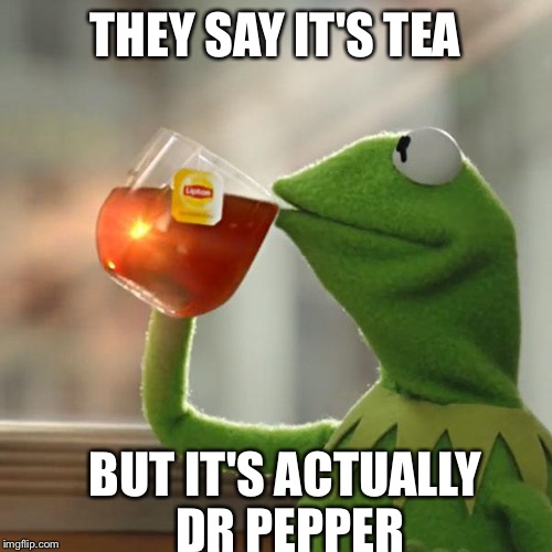 But Thats None Of My Business Meme | THEY SAY IT'S TEA BUT IT'S ACTUALLY DR PEPPER | image tagged in memes,but thats none of my business,kermit the frog | made w/ Imgflip meme maker