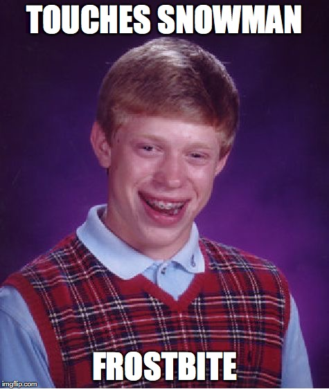 Bad Luck Brian Meme | TOUCHES SNOWMAN FROSTBITE | image tagged in memes,bad luck brian | made w/ Imgflip meme maker