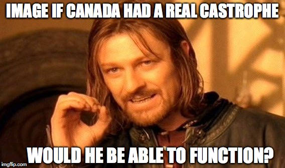 One Does Not Simply Meme | IMAGE IF CANADA HAD A REAL CASTROPHE WOULD HE BE ABLE TO FUNCTION? | image tagged in memes,one does not simply | made w/ Imgflip meme maker