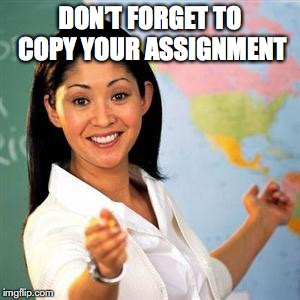 DON'T FORGET TO COPY YOUR ASSIGNMENT | made w/ Imgflip meme maker