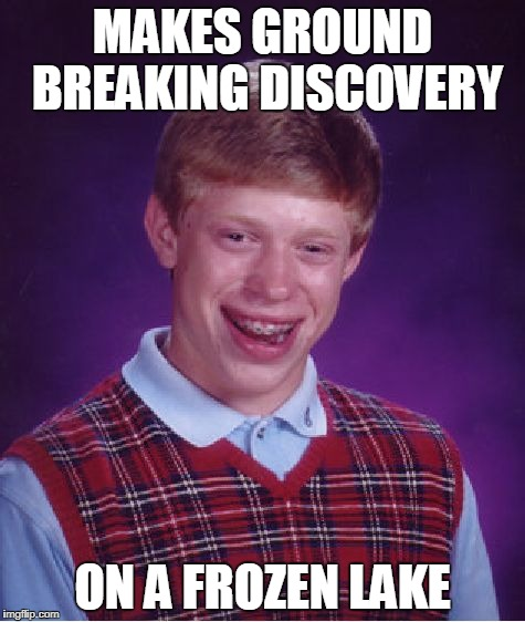 Bad Luck Brian Meme | MAKES GROUND BREAKING DISCOVERY ON A FROZEN LAKE | image tagged in memes,bad luck brian | made w/ Imgflip meme maker