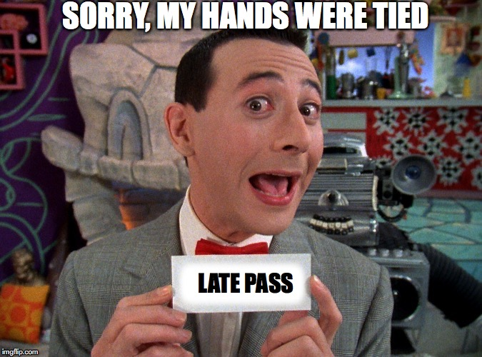LATE PASS SORRY, MY HANDS WERE TIED | made w/ Imgflip meme maker