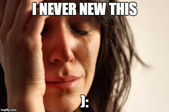 First World Problems Meme | I NEVER NEW THIS ): | image tagged in memes,first world problems | made w/ Imgflip meme maker