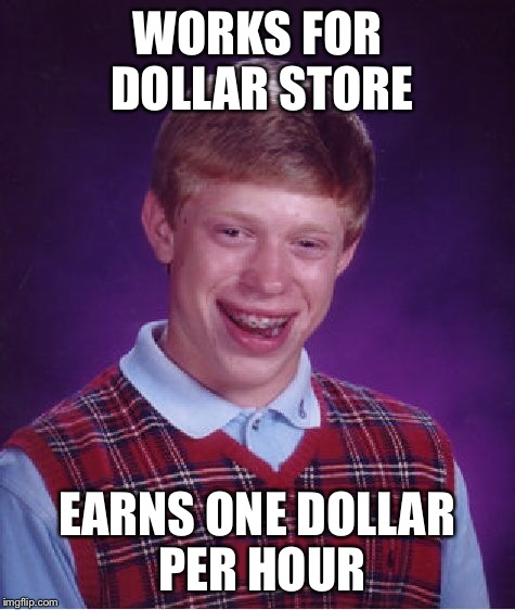 Bad Luck Brian Meme | WORKS FOR DOLLAR STORE EARNS ONE DOLLAR PER HOUR | image tagged in memes,bad luck brian | made w/ Imgflip meme maker