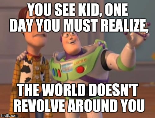 X, X Everywhere Meme | YOU SEE KID, ONE DAY YOU MUST REALIZE, THE WORLD DOESN'T REVOLVE AROUND YOU | image tagged in memes,x,x everywhere,x x everywhere | made w/ Imgflip meme maker