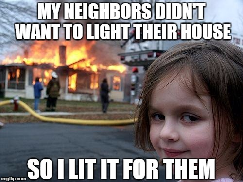 Disaster Girl Meme | MY NEIGHBORS DIDN'T WANT TO LIGHT THEIR HOUSE SO I LIT IT FOR THEM | image tagged in memes,disaster girl | made w/ Imgflip meme maker