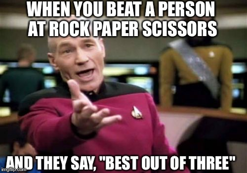 "Picard Wtf Meme | WHEN YOU BEAT A PERSON AT ROCK PAPER SCISSORS AND THEY SAY, ""BEST OUT OF THREE"" 