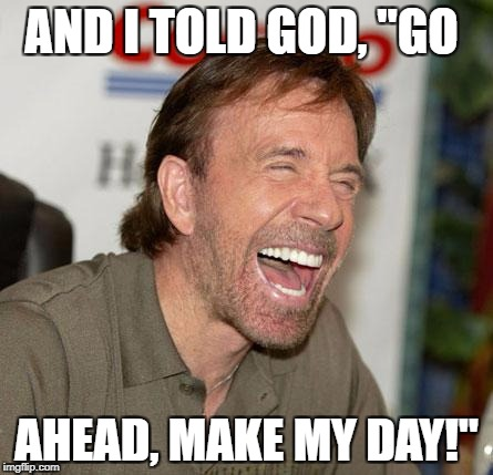 "Chuck Norris Laughing Meme | AND I TOLD GOD, ""GO AHEAD, MAKE MY DAY!"" 