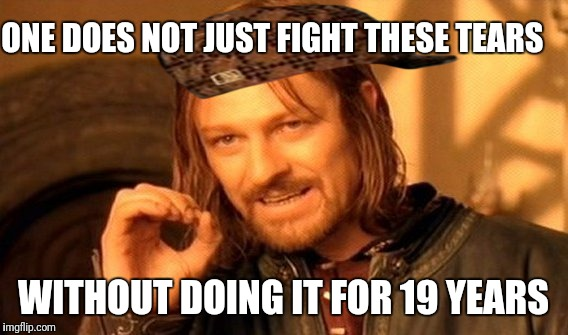 One Does Not Simply Meme | ONE DOES NOT JUST FIGHT THESE TEARS WITHOUT DOING IT FOR 19 YEARS | image tagged in memes,one does not simply,scumbag | made w/ Imgflip meme maker