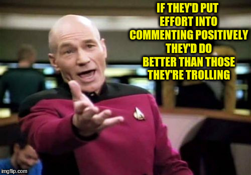 Picard Wtf Meme | IF THEY'D PUT EFFORT INTO COMMENTING POSITIVELY THEY'D DO BETTER THAN THOSE THEY'RE TROLLING | image tagged in memes,picard wtf | made w/ Imgflip meme maker
