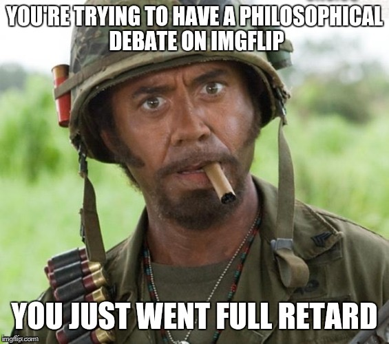 YOU'RE TRYING TO HAVE A PHILOSOPHICAL DEBATE ON IMGFLIP YOU JUST WENT FULL RETARD | image tagged in memes,full retard,never go full retard,oh no it's retarded | made w/ Imgflip meme maker