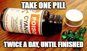 TAKE ONE PILL TWICE A DAY, UNTIL FINISHED | made w/ Imgflip meme maker