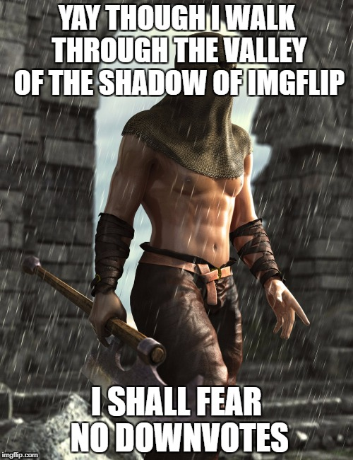 Please upvote to help convince the Mods to give the removal of downvotes a go. Down With Downvotes Weekend Dec 8-10th. | YAY THOUGH I WALK THROUGH THE VALLEY OF THE SHADOW OF IMGFLIP I SHALL FEAR NO DOWNVOTES | image tagged in down with downvotes weekend | made w/ Imgflip meme maker