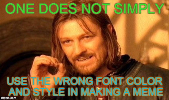 The irony in this meme | ONE DOES NOT SIMPLY USE THE WRONG FONT COLOR AND STYLE IN MAKING A MEME | image tagged in memes,one does not simply | made w/ Imgflip meme maker