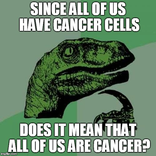 Philosoraptor Meme | SINCE ALL OF US HAVE CANCER CELLS DOES IT MEAN THAT ALL OF US ARE CANCER? | image tagged in memes,philosoraptor | made w/ Imgflip meme maker