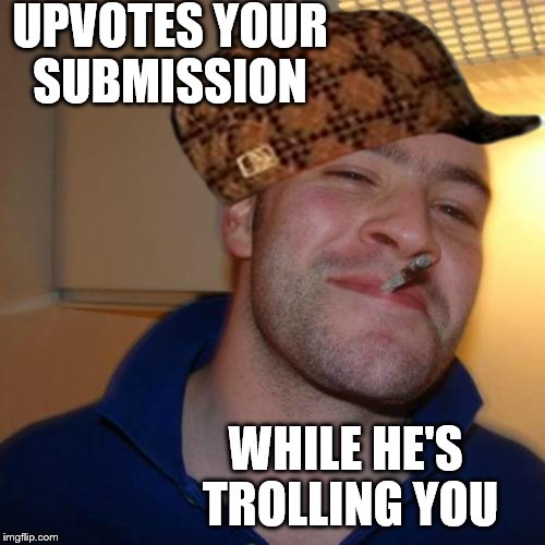 Scumbag Greg  | UPVOTES YOUR SUBMISSION WHILE HE'S TROLLING YOU | image tagged in memes,good guy greg,scumbag | made w/ Imgflip meme maker
