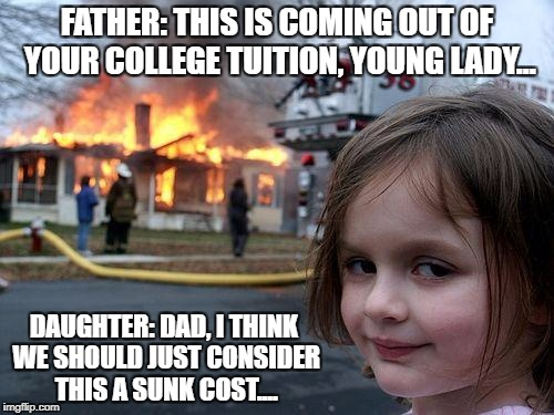 Disaster Girl Meme | FATHER: THIS IS COMING OUT OF YOUR COLLEGE TUITION, YOUNG LADY... DAUGHTER: DAD, I THINK WE SHOULD JUST CONSIDER THIS A SUNK COST.... | image tagged in memes,disaster girl | made w/ Imgflip meme maker