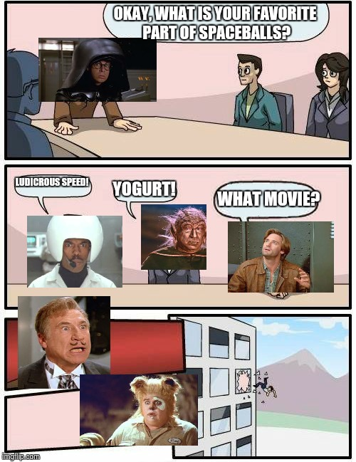 Boardroom Meeting Suggestion Meme | OKAY, WHAT IS YOUR FAVORITE PART OF SPACEBALLS? LUDICROUS SPEED! YOGURT! WHAT MOVIE? | image tagged in memes,boardroom meeting suggestion | made w/ Imgflip meme maker
