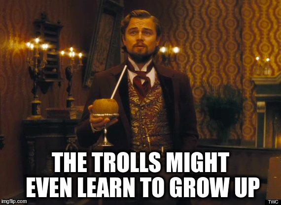 THE TROLLS MIGHT EVEN LEARN TO GROW UP | made w/ Imgflip meme maker