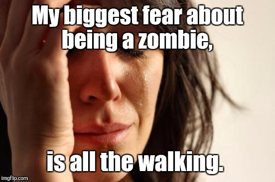 First World Problems Meme | My biggest fear about being a zombie, is all the walking. | image tagged in memes,first world problems | made w/ Imgflip meme maker