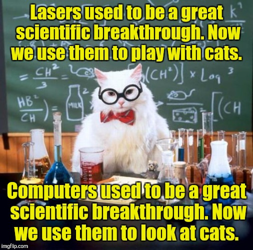 Chemistry Cat Meme | Lasers used to be a great scientific breakthrough. Now we use them to play with cats. Computers used to be a great scientific breakthrough.  | image tagged in memes,chemistry cat | made w/ Imgflip meme maker