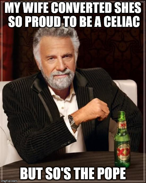 celiac | MY WIFE CONVERTED SHES SO PROUD TO BE A CELIAC BUT SO'S THE POPE | image tagged in memes,the most interesting man in the world,catholicism | made w/ Imgflip meme maker