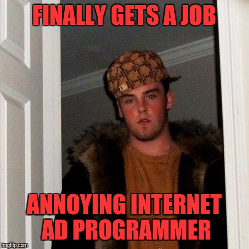 Scumbag Steve Meme | FINALLY GETS A JOB ANNOYING INTERNET AD PROGRAMMER | image tagged in memes,scumbag steve | made w/ Imgflip meme maker