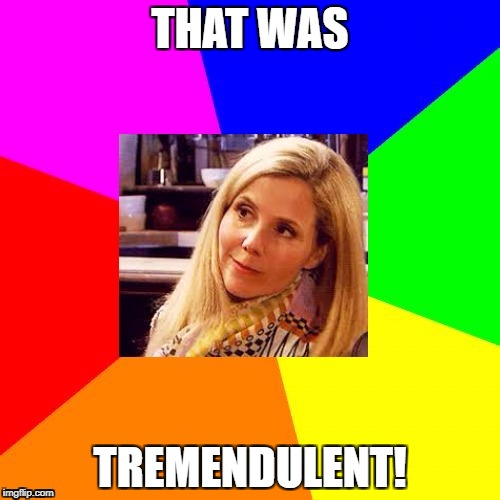 THAT WAS TREMENDULENT! | made w/ Imgflip meme maker