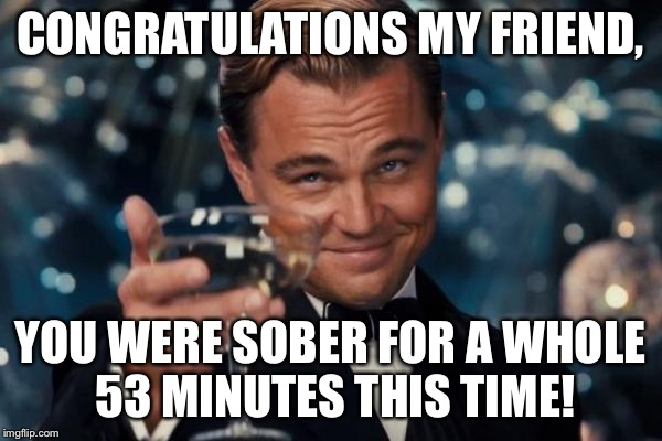 Leonardo Dicaprio Cheers Meme | CONGRATULATIONS MY FRIEND, YOU WERE SOBER FOR A WHOLE 53 MINUTES THIS TIME! | image tagged in memes,leonardo dicaprio cheers | made w/ Imgflip meme maker