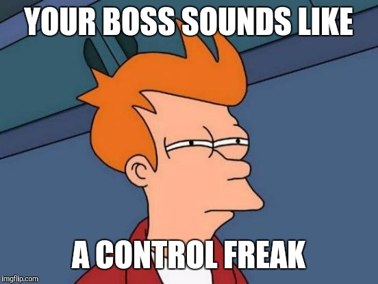 Futurama Fry Meme | YOUR BOSS SOUNDS LIKE A CONTROL FREAK | image tagged in memes,futurama fry | made w/ Imgflip meme maker