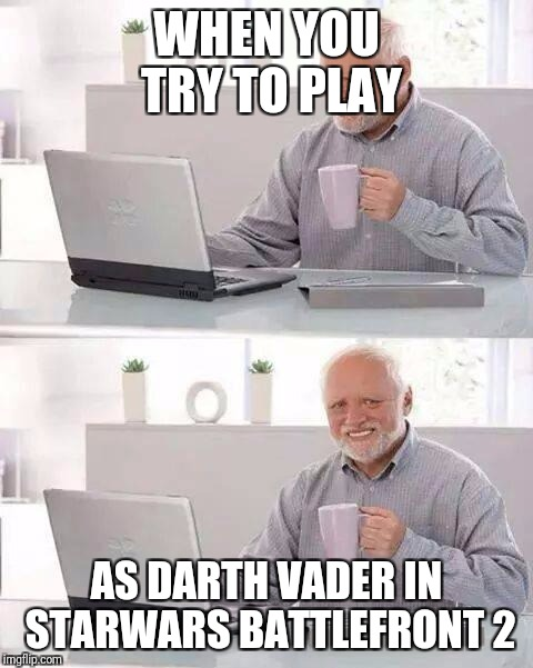 Hide the Pain Harold Meme | WHEN YOU TRY TO PLAY AS DARTH VADER IN STARWARS BATTLEFRONT 2 | image tagged in memes,hide the pain harold | made w/ Imgflip meme maker