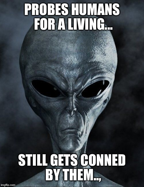 PROBES HUMANS FOR A LIVING... STILL GETS CONNED BY THEM.., | made w/ Imgflip meme maker