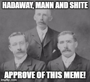 HADAWAY, MANN AND SHITE APPROVE OF THIS MEME! | made w/ Imgflip meme maker