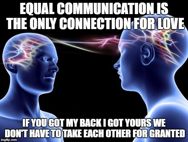 EQUAL COMMUNICATION IS THE ONLY CONNECTION FOR LOVE IF YOU GOT MY BACK I GOT YOURS WE DON'T HAVE TO TAKE EACH OTHER FOR GRANTED | image tagged in connected minds | made w/ Imgflip meme maker