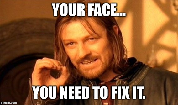 One Does Not Simply Meme | YOUR FACE... YOU NEED TO FIX IT. | image tagged in memes,one does not simply | made w/ Imgflip meme maker