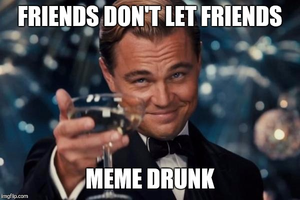 How to stop a troll | FRIENDS DON'T LET FRIENDS MEME DRUNK | image tagged in memes,leonardo dicaprio cheers,drunk,friends,troll | made w/ Imgflip meme maker