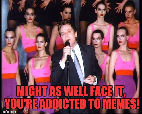 MIGHT AS WELL FACE IT, YOU'RE ADDICTED TO MEMES! | image tagged in robert palmer | made w/ Imgflip meme maker