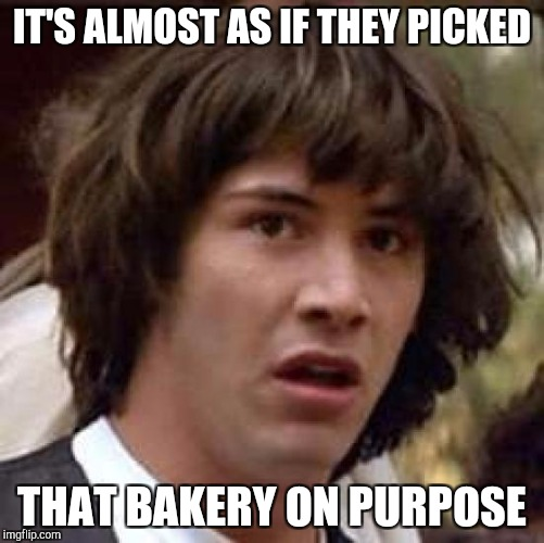 Conspiracy Keanu Meme | IT'S ALMOST AS IF THEY PICKED THAT BAKERY ON PURPOSE | image tagged in memes,conspiracy keanu | made w/ Imgflip meme maker