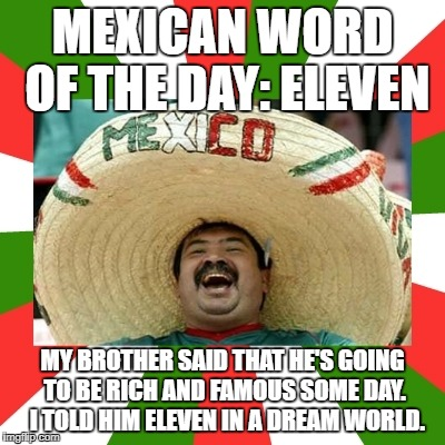 MEXICAN WORD OF THE DAY: ELEVEN MY BROTHER SAID THAT HE'S GOING TO BE RICH AND FAMOUS SOME DAY.  I TOLD HIM ELEVEN IN A DREAM WORLD. | image tagged in mexican word of the day | made w/ Imgflip meme maker